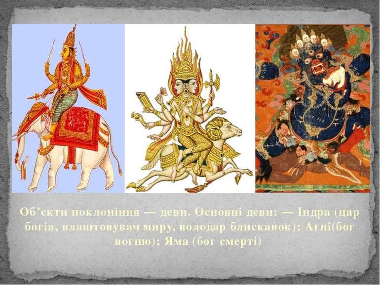 Об'єкти поклоніння — деви. Основні деви: — Індра (цар богів, влаштовувач миру...