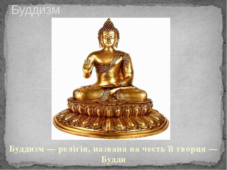 Буддизм — релігія, названа на честь її творця — Будди Буддизм