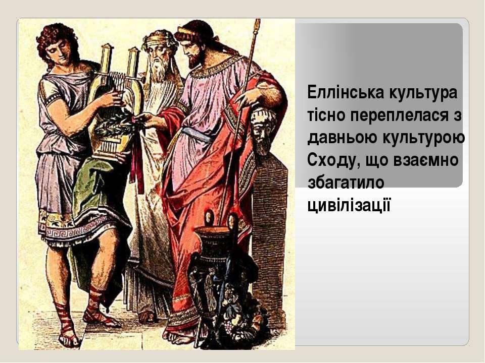 Еллінська культура тісно переплелася з давньою культурою Сходу, що взаємно зб...