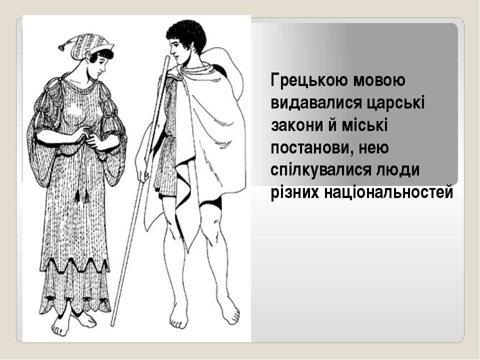 Грецькою мовою видавалися царські закони й міські постанови, нею спілкувалися...