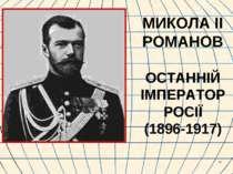 * МИКОЛА ІІ РОМАНОВ ОСТАННІЙ ІМПЕРАТОР РОСІЇ (1896-1917)
