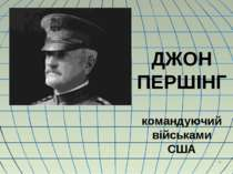 * ДЖОН ПЕРШІНГ командуючий військами США