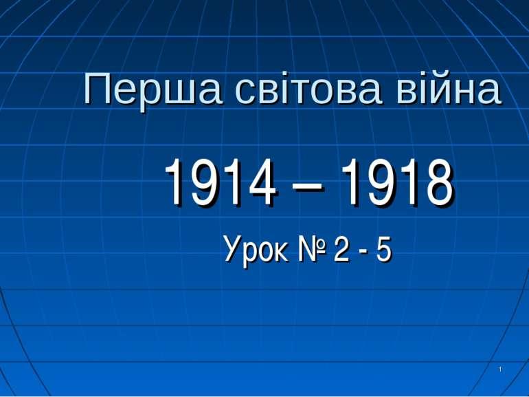 * Перша світова війна 1914 – 1918 Урок № 2 - 5