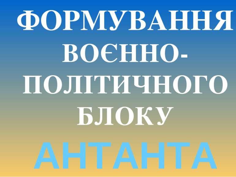 * ФОРМУВАННЯ ВОЄННО- ПОЛІТИЧНОГО БЛОКУ АНТАНТА