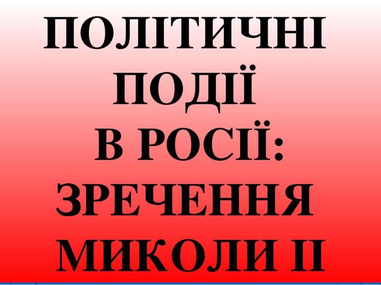 * ПОЛІТИЧНІ ПОДІЇ В РОСІЇ: ЗРЕЧЕННЯ МИКОЛИ ІІ