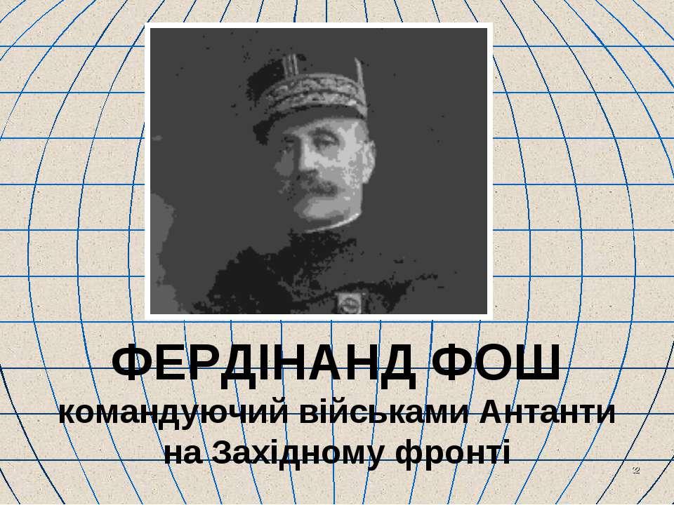 * ФЕРДІНАНД ФОШ командуючий військами Антанти на Західному фронті
