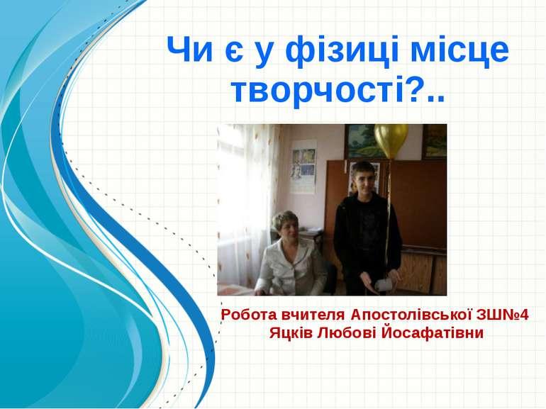Чи є у фізиці місце творчості?.. Робота вчителя Апостолівської ЗШ№4 Яцків Люб...