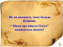 """Як ви вважаєте, чому балада Пушкіна """" Пісня про віщого Олега"""" називається піс..."""
