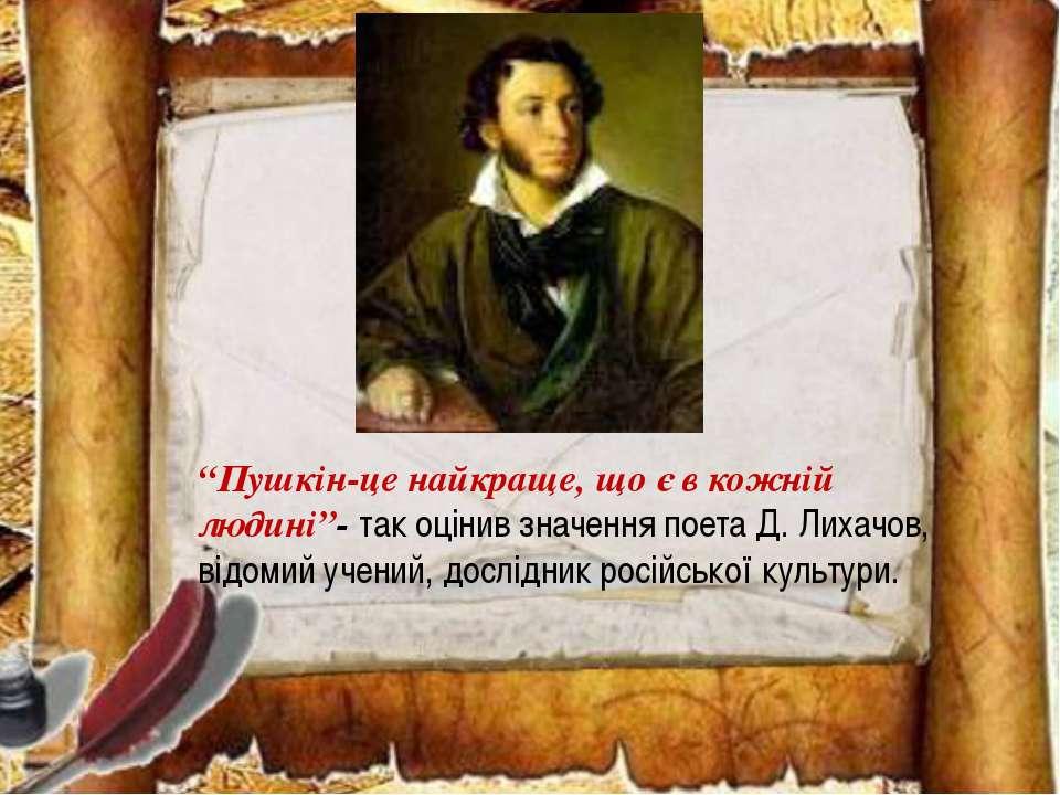 """""""Пушкін-це найкраще, що є в кожній людині""""- так оцінив значення поета Д. Лиха..."""