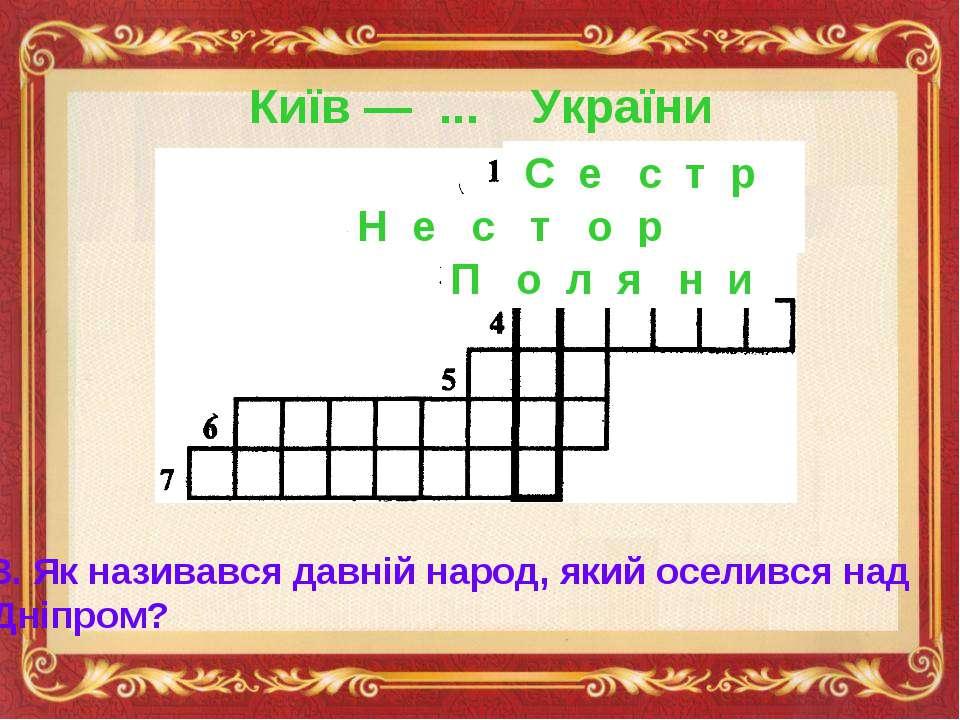 Київ — ... України С е с т р а Н е с т о р 3. Як називався давній народ, який...