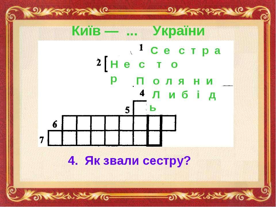 Київ — ... України С е с т р а Н е с т о р П о л я н и 4. Як звали сестру? Л ...