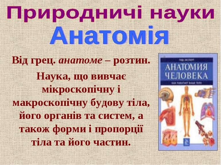 Від грец. анатоме – розтин. Наука, що вивчає мікроскопічну і макроскопічну бу...