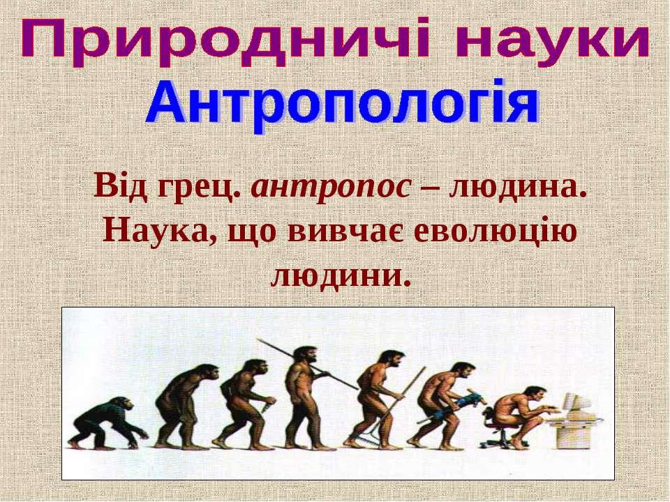 Від грец. антропос – людина. Наука, що вивчає еволюцію людини.
