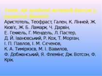 Учені, які зробили великий внесок у розвиток біології: Аристотель, Теофраст, ...