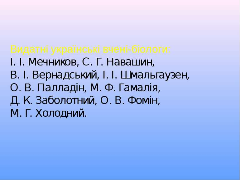 Видатні українські вчені-біологи: І. І. Мечников, С. Г. Навашин, В. І. Вернад...