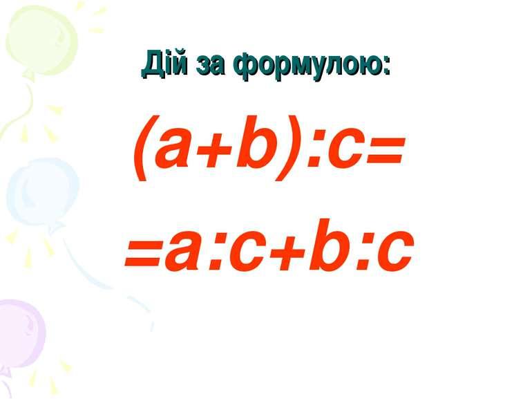 Дій за формулою: (а+b):с= =а:с+b:с