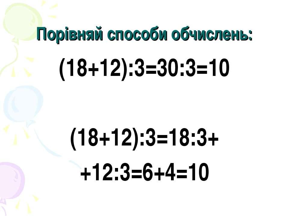 Порівняй способи обчислень: (18+12):3=30:3=10 (18+12):3=18:3+ +12:3=6+4=10