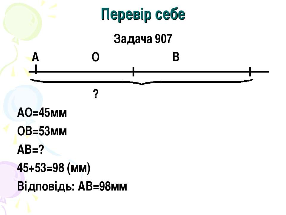 Перевір себе Задача 907 А О В ? АО=45мм ОВ=53мм АВ=? 45+53=98 (мм) Відповідь:...
