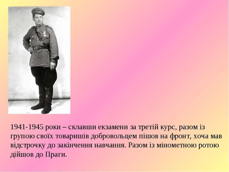 1941-1945 роки – склавши екзамени за третій курс, разом із групою своїх товар...
