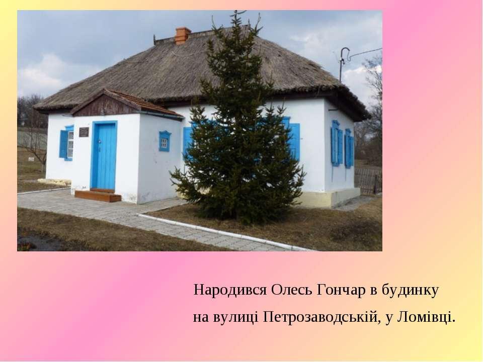 Народився Олесь Гончар в будинку на вулиці Петрозаводській, у Ломівці.