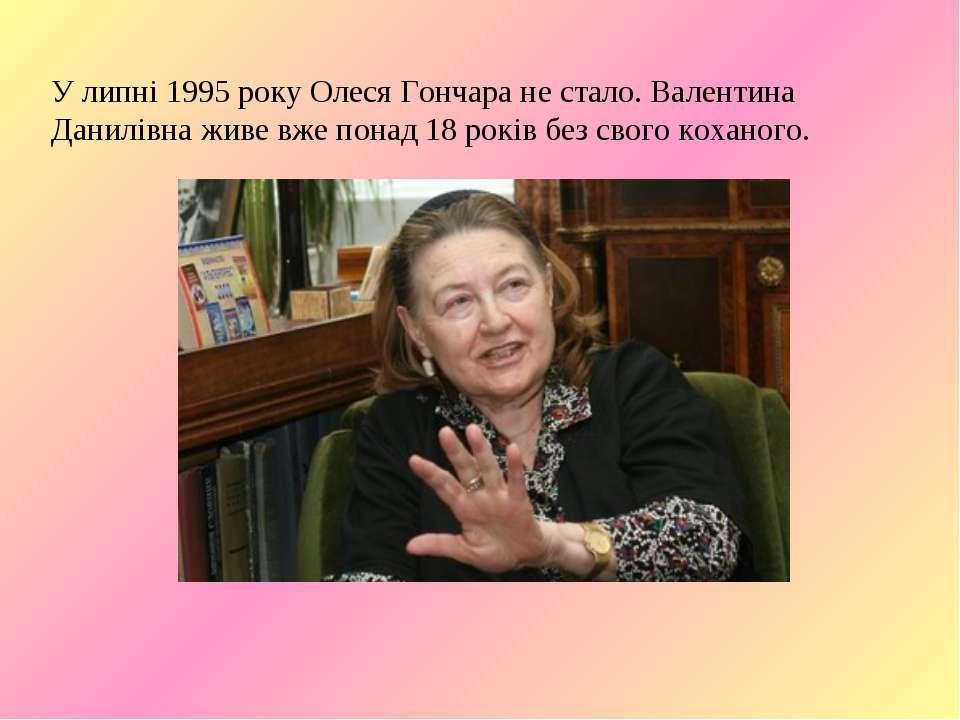 У липні 1995 року Олеся Гончара не стало. Валентина Данилівна живе вже понад ...