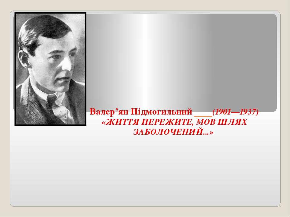 Валер'ян Підмогильний (1901—1937) «ЖИТТЯ ПЕРЕЖИТЕ, МОВ ШЛЯХ ЗАБОЛОЧЕНИЙ...»