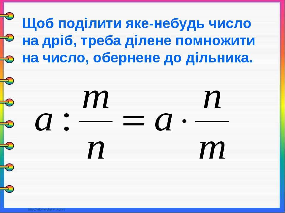 Щоб поділити яке-небудь число на дріб, треба ділене помножити на число, оберн...