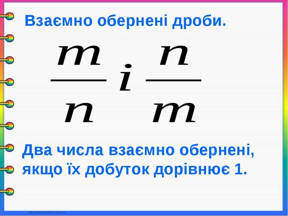 Взаємно обернені дроби. Два числа взаємно обернені, якщо їх добуток дорівнює 1.