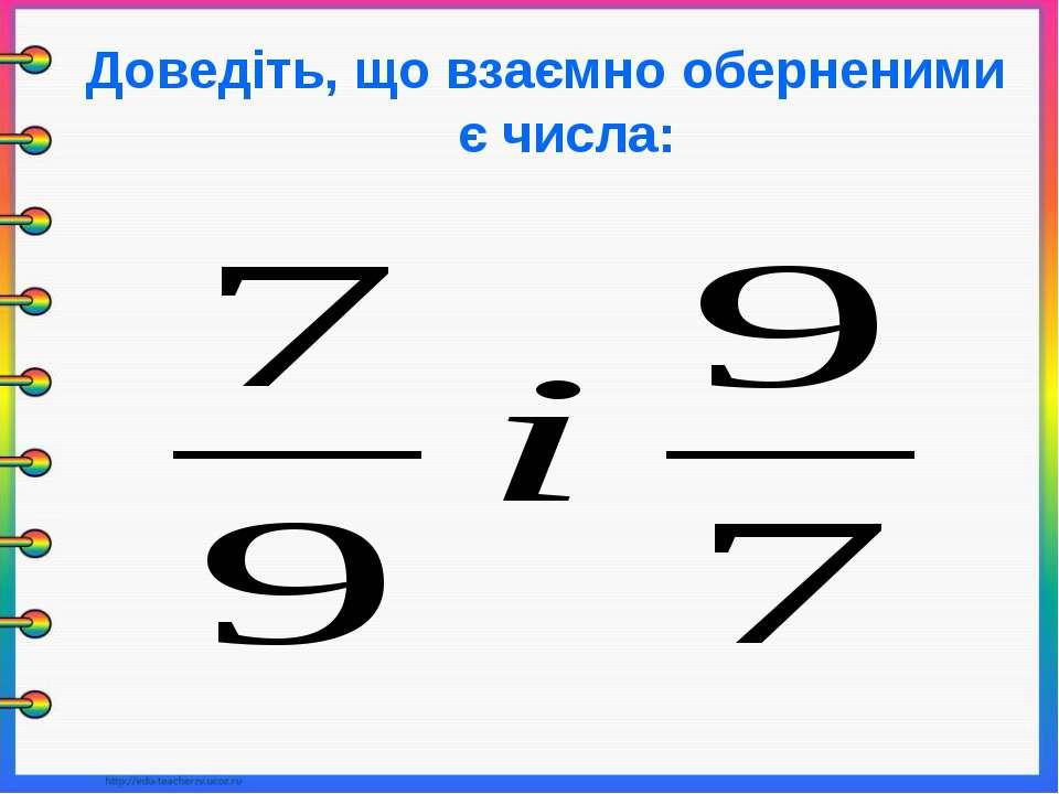 Доведіть, що взаємно оберненими є числа: