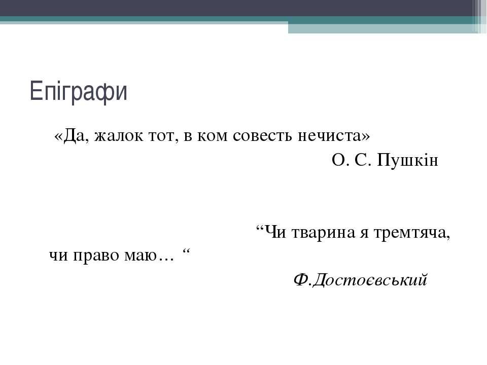 """Епіграфи «Да, жалок тот, в ком совесть нечиста» О. С. Пушкін """"Чи тварина я тр..."""