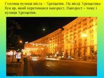 Головна вулиця міста – Хрещатик. На місці Хрещатика був яр, який перетинався ...