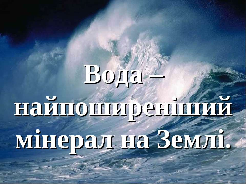 Вода – найпоширеніший мінерал на Землі.