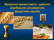 Макаронна промисловість- здійснює виробництво різноманітних макаронних виробів