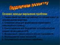 Основні заходи вирішення проблем: 1. Гармонізація системи сертифікації та ста...