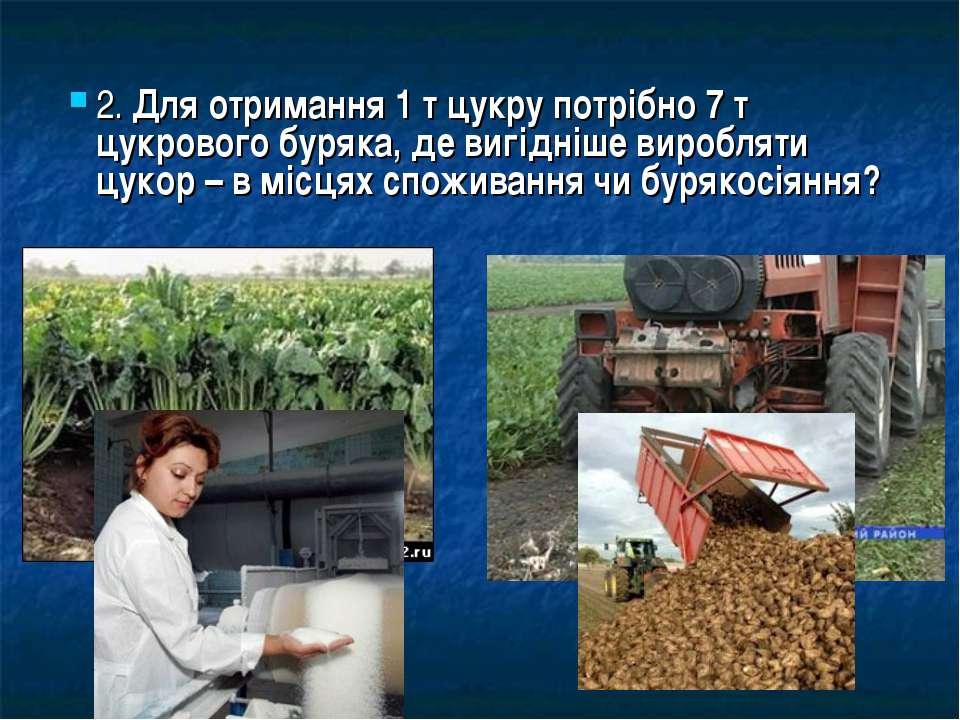 2. Для отримання 1 т цукру потрібно 7 т цукрового буряка, де вигідніше виробл...