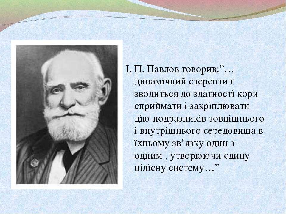 """І. П. Павлов говорив:""""…динамічний стереотип зводиться до здатності кори сприй..."""
