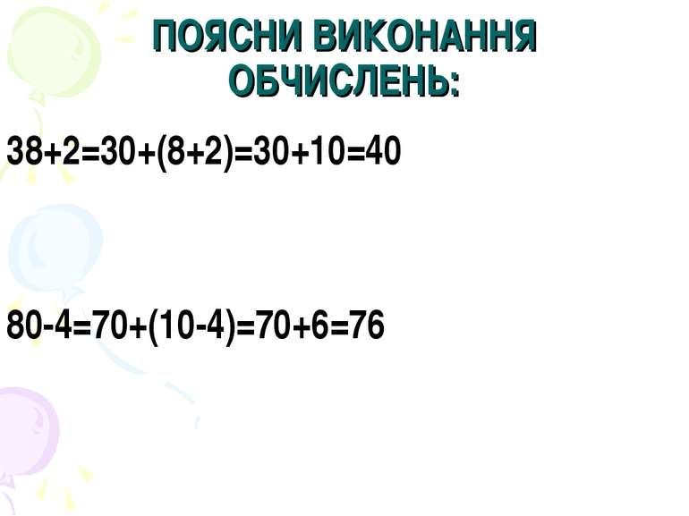 ПОЯСНИ ВИКОНАННЯ ОБЧИСЛЕНЬ: 38+2=30+(8+2)=30+10=40 80-4=70+(10-4)=70+6=76