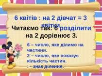 6 квітів : на 2 дівчат = 3 квітки Читаємо так: 6 розділити на 2 дорівнює 3. 6...