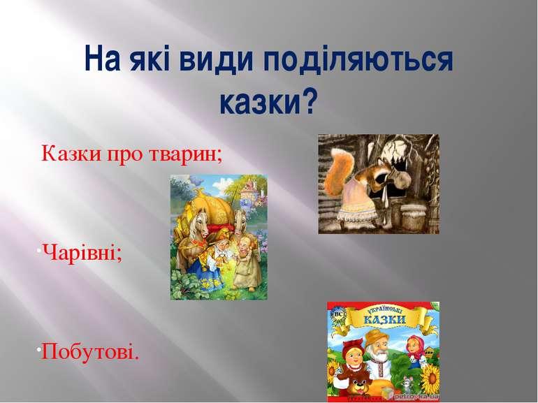 На які види поділяються казки? Казки про тварин; Чарівні; Побутові.