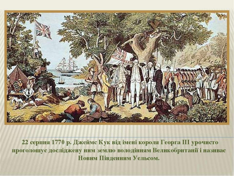 22 серпня 1770 р. Джеймс Кук від імені короля Георга III урочисто проголошує...