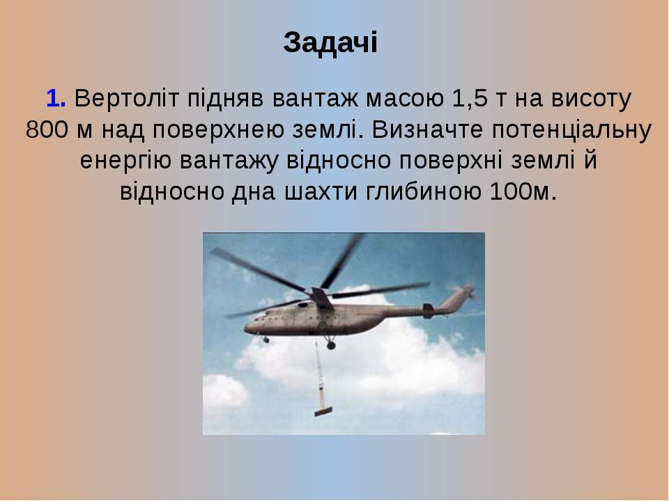 Задачі 1. Вертоліт підняв вантаж масою 1,5 т на висоту 800 м над поверхнею зе...