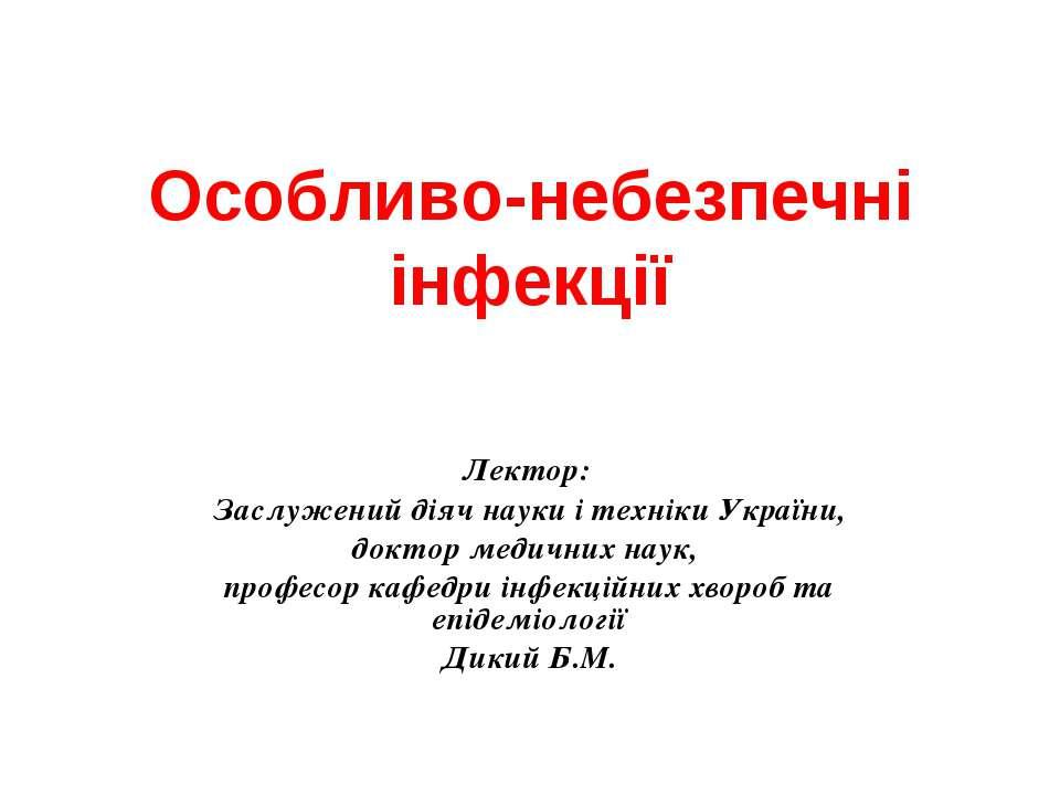Особливо-небезпечні інфекції Лектор: Заслужений діяч науки і техніки України,...