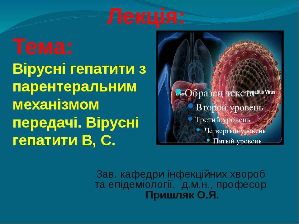 Лекція: Тема: Вірусні гепатити з парентеральним механізмом передачі. Вірусні ...