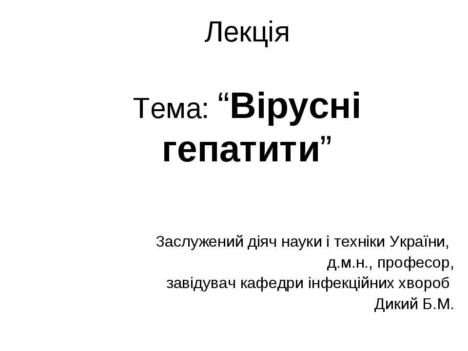 """Лекція Тема: """"Вірусні гепатити"""" Заслужений діяч науки і техніки України, д.м...."""