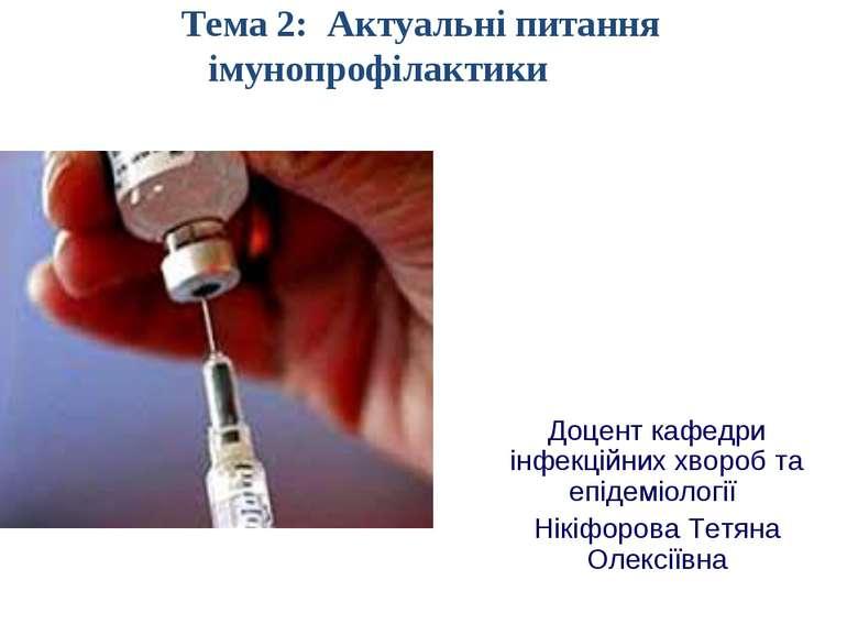 Тема 2: Актуальні питання імунопрофілактики Доцент кафедри інфекційних хвороб...