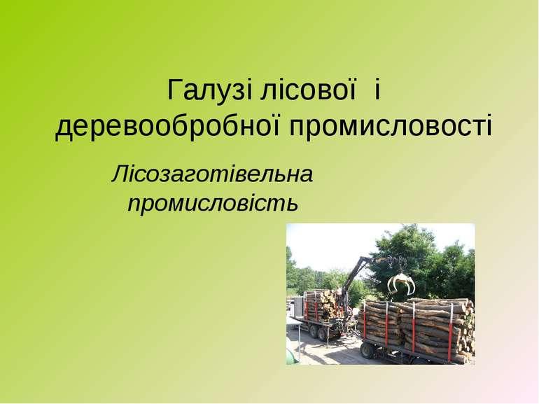 Галузі лісової і деревообробної промисловості Лісозаготівельна промисловість