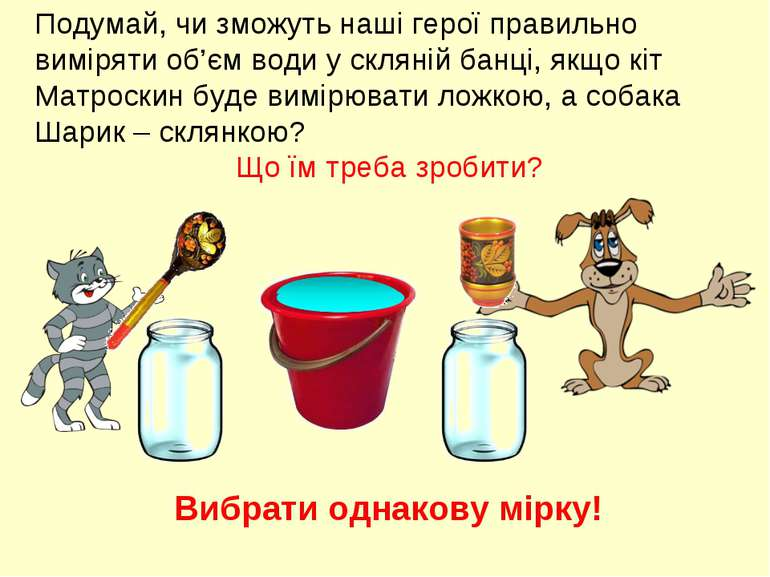 Подумай, чи зможуть наші герої правильно виміряти об'єм води у скляній банці,...