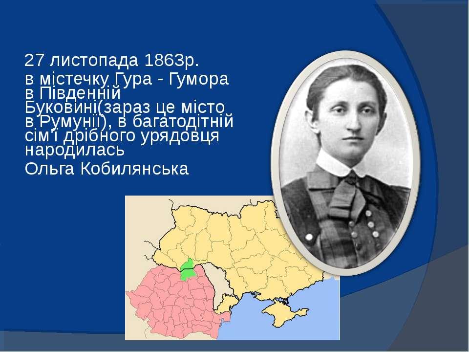 27 листопада 1863р. в містечку Гура - Гумора в Південній Буковині(зараз це мі...