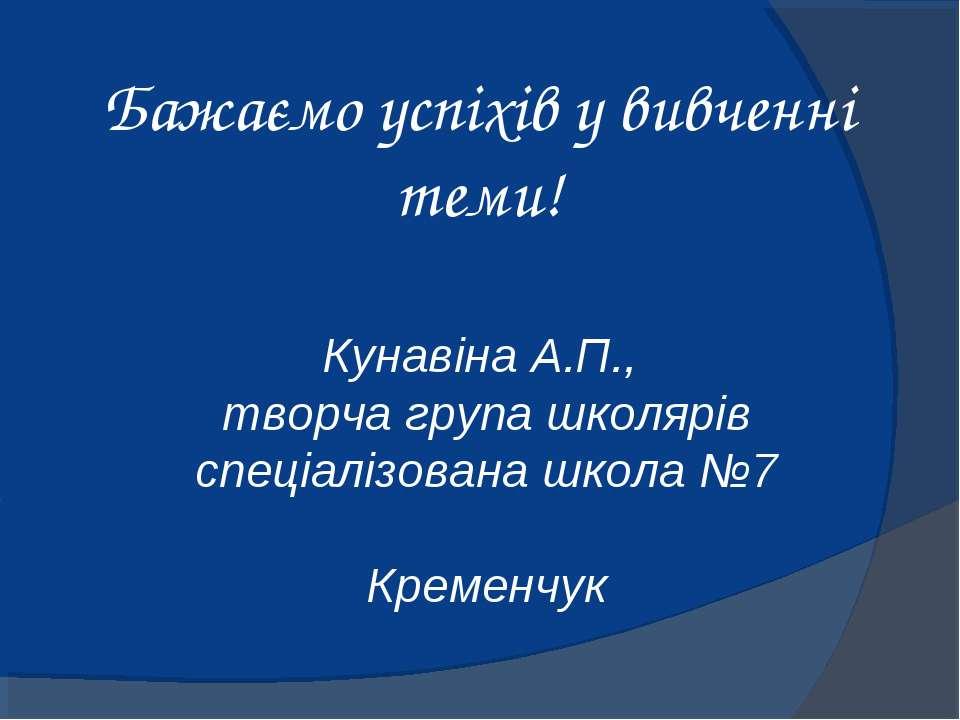 Бажаємо успіхів у вивченні теми! Кунавіна А.П., творча група школярів спеціал...