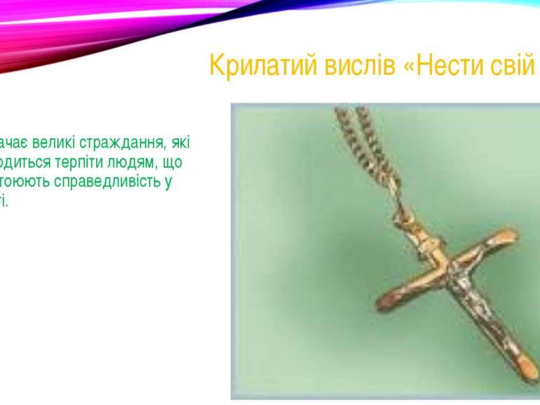 Крилатий вислів «Нести свій хрест» Означає великі страждання, які доводиться ...